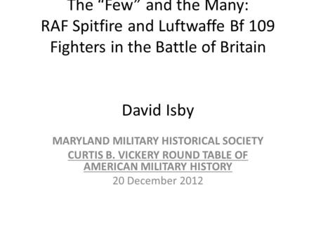 The Few and the Many: RAF Spitfire and Luftwaffe Bf 109 Fighters in the Battle of Britain David Isby MARYLAND MILITARY HISTORICAL SOCIETY CURTIS B. VICKERY.