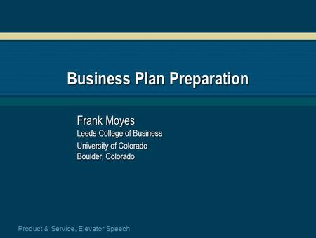 Product & Service, Elevator Speech Business Plan Preparation Frank Moyes Leeds College of Business University of Colorado Boulder, Colorado.