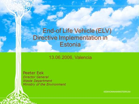 End-of Life Vehicle (ELV) Directive Implementation in Estonia 13.06.2006, Valencia Peeter Eek Director General Waste Department Ministry of the Environment.