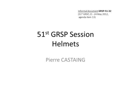 51 st GRSP Session Helmets Pierre CASTAING Informal document GRSP-51-32 (51 st GRSP, 21 - 24 May 2012, agenda item 13)