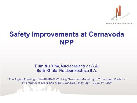 Safety Improvements at Cernavoda NPP Dumitru Dina, Nuclearelectrica S.A. Sorin Ghita, Nuclearelectrica S.A. The Eighth Meeting of the EMRAS Working Group.