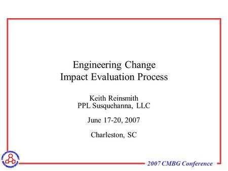 2007 CMBG Conference Keith Reinsmith PPL Susquehanna, LLC June 17-20, 2007 Charleston, SC Engineering Change Impact Evaluation Process.