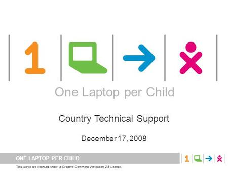 ONE LAPTOP PER CHILD This works are licensed under a Creative Commons Attribution 2.5 License. One Laptop per Child Country Technical Support December.