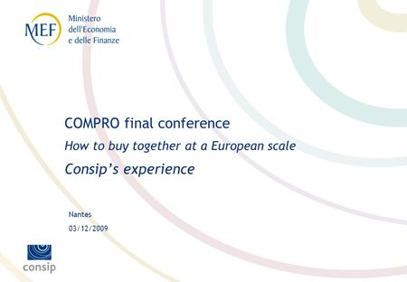Nantes 03/12/2009 COMPRO final conference How to buy together at a European scale Consips experience.