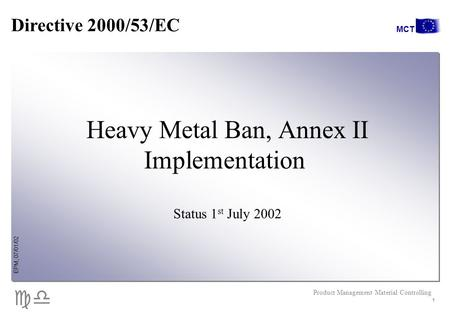 Cd EPM, 07/01/02 Product Management Material Controlling MCT 1 Heavy Metal Ban, Annex II Implementation Status 1 st July 2002 Directive 2000/53/EC.