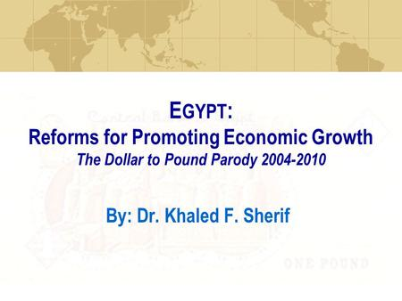 E GYPT : Reforms for Promoting Economic Growth The Dollar to Pound Parody 2004-2010 By: Dr. Khaled F. Sherif.