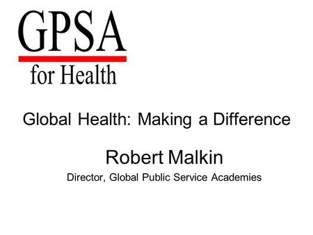 Global Health: Making a Difference Robert Malkin Director, Global Public Service Academies.