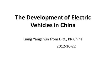 The Development of Electric Vehicles in China Liang Yangchun from DRC, PR China 2012-10-22.