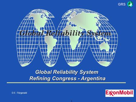 GRS 1 Global Reliability System Refining Congress - Argentina Refining Congress - Argentina D.E. Fitzgerald.
