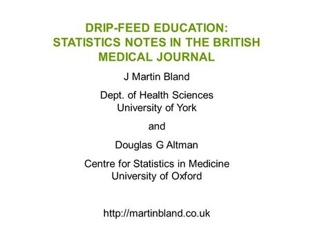 DRIP-FEED EDUCATION: STATISTICS NOTES IN THE BRITISH MEDICAL JOURNAL J Martin Bland Dept. of Health Sciences University of York and Douglas G Altman Centre.