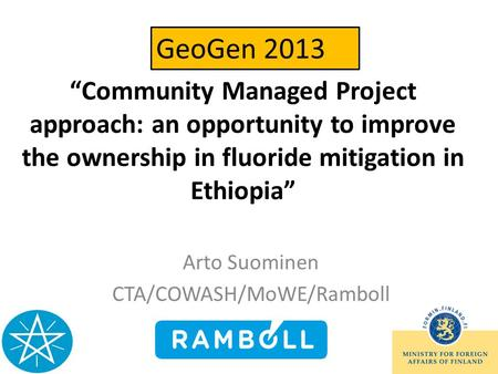 Community Managed Project approach: an opportunity to improve the ownership in fluoride mitigation in Ethiopia Arto Suominen CTA/COWASH/MoWE/Ramboll GeoGen.