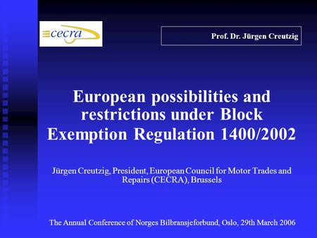 European possibilities and restrictions under Block Exemption Regulation 1400/2002 Jürgen Creutzig, President, European Council for Motor Trades and Repairs.