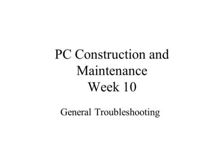 PC Construction and Maintenance Week 10 General Troubleshooting.