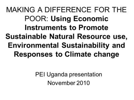 MAKING A DIFFERENCE FOR THE POOR: Using Economic Instruments to Promote Sustainable Natural Resource use, Environmental Sustainability and Responses to.