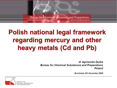 Polish national legal framework regarding mercury and other heavy metals (Cd and Pb) dr Agnieszka Dudra Bureau for Chemical Substances and Preparations.