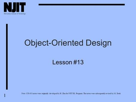 1 Object-Oriented Design Lesson #13 Note: CIS 601 notes were originally developed by H. Zhu for NJIT DL Program. The notes were subsequently revised by.