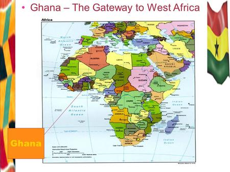 Ghana – The Gateway to West Africa Ghana Strategic Location Located at the centre of the world above the intersection of the Equator and the Greenwich.
