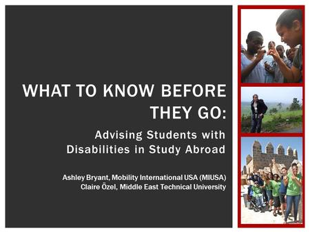 Advising Students with Disabilities in Study Abroad WHAT TO KNOW BEFORE THEY GO: Ashley Bryant, Mobility International USA (MIUSA) Claire Özel, Middle.