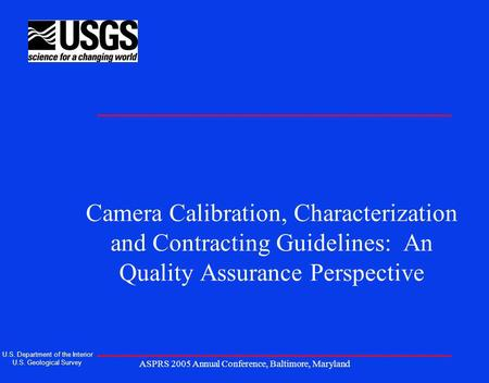 ASPRS 2005 Annual Conference, Baltimore, Maryland Camera Calibration, Characterization and Contracting Guidelines: An Quality Assurance Perspective U.S.