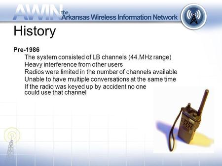 History Pre-1986 The system consisted of LB channels (44.MHz range) Heavy interference from other users Radios were limited in the number of channels available.