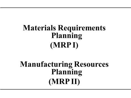 Materials Requirements Planning (MRP I) Manufacturing Resources Planning (MRP II)