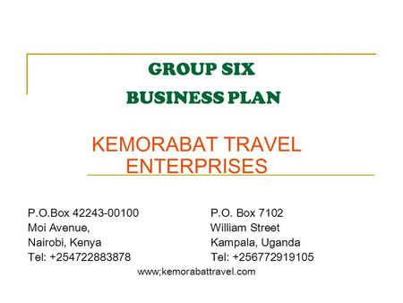 GROUP SIX BUSINESS PLAN KEMORABAT TRAVEL ENTERPRISES P.O.Box 42243-00100 P.O. Box 7102 Moi Avenue, William Street Nairobi, Kenya Kampala, Uganda Tel: +254722883878.