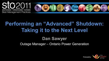 Produced by: Performing an Advanced Shutdown: Taking it to the Next Level Dan Sawyer Outage Manager – Ontario Power Generation.