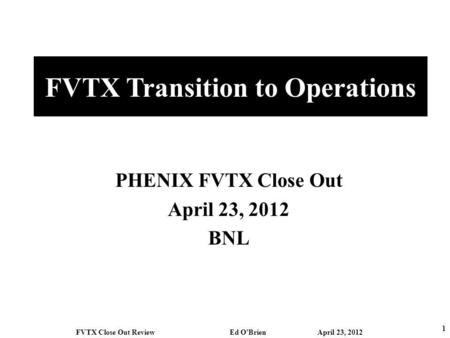 FVTX Transition to Operations PHENIX FVTX Close Out April 23, 2012 BNL 1 FVTX Close Out Review Ed OBrien April 23, 2012.