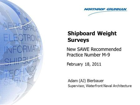 New SAWE Recommended Practice Number M-9 Adam (AJ) Bierbauer Supervisor, Waterfront Naval Architecture Shipboard Weight Surveys February 18, 2011.