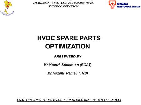 THAILAND – MALAYSIA 300/600 MW HVDC INTERCONNECTION EGAT-TNB JOINT MAINTENANCE CO-OPERATION COMMITTEE (JMCC) HVDC SPARE PARTS OPTIMIZATION PRESENTED BY.
