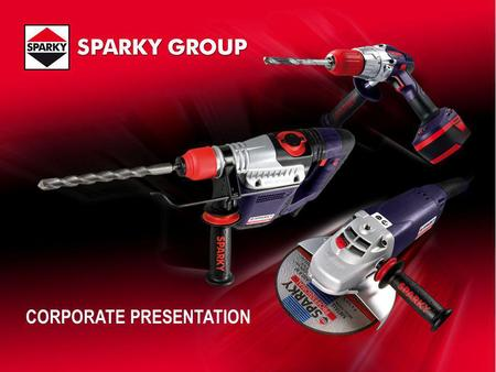 CORPORATE PRESENTATION. SPARKY GROUP Sofia, Bulgaria Berlin, Germany Production (1300 persons) Power tools Welded parts, Rough terrain and Forklift trucks.