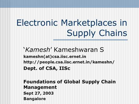 Electronic Marketplaces in Supply Chains Kamesh Kameshwaran S kameshn(at)csa.iisc.ernet.in  Dept. of CSA, IISc.