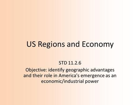 US Regions and Economy STD 11.2.6 Objective: identify geographic advantages and their role in America's emergence as an economic/industrial power.
