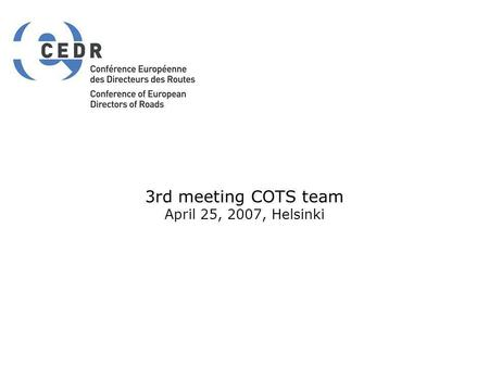 3rd meeting COTS team April 25, 2007, Helsinki. AGENDA 9.00Opening of meeting 9.05Approval of agenda, minutes, Goal setting 9.15Feedback on the specific.