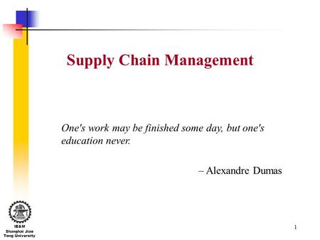 1 IE&M Shanghai Jiao Tong University Supply Chain Management One's work may be finished some day, but one's education never. – Alexandre Dumas.