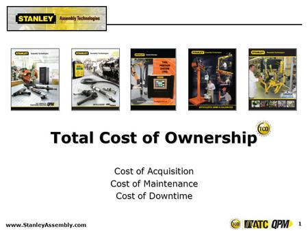 Www.StanleyAssembly.com 1 Total Cost of Ownership Cost of Acquisition Cost of Maintenance Cost of Downtime.