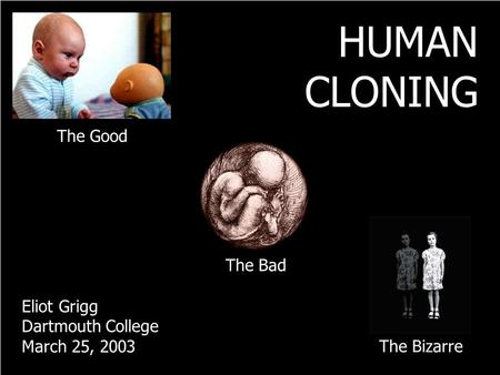 The Good The Bad The Bizarre HUMAN CLONING Eliot Grigg Dartmouth College March 25, 2003.
