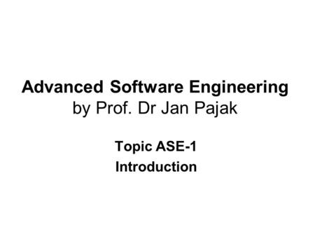 Advanced Software Engineering by Prof. Dr Jan Pajak Topic ASE-1 Introduction.