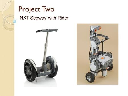 Project Two NXT Segway with Rider. Engineering Concepts Center of Mass Moment of Inertia Two Wheel Balancing Electronic Feedback Forward Motion by Leaning.