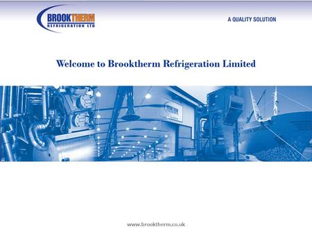 Www.brooktherm.co.uk Welcome to Brooktherm Refrigeration Limited.
