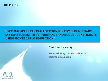 OPTIMAL SPARE PARTS ALLOCATION FOR COMPLEX MILITARY SYSTEMS SUBJECT TO PERFORMANCE AND BUDGET CONSTRAINTS USING MONTE CARLO SIMULATION Stas Khoroshevsky.