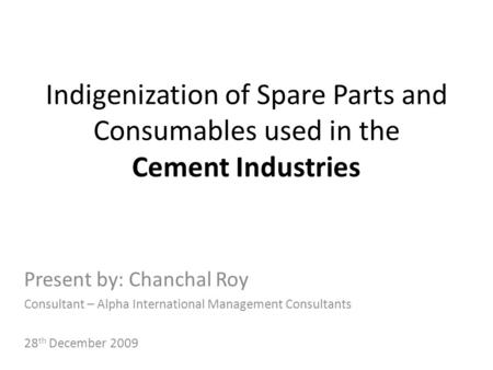 Indigenization of Spare Parts and Consumables used in the Cement Industries Present by: Chanchal Roy Consultant – Alpha International Management Consultants.