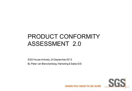 PRODUCT CONFORMITY ASSESSMENT 2.0 SGS House Antwerp, 24 September 2013 By Peter van Blanckenberg, Marketing & Sales GIS.