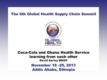 CLICK TO ADD TITLE [DATE][SPEAKERS NAMES] The 6th Global Health Supply Chain Summit November 18 -20, 2013 Addis Ababa, Ethiopia Coca-Cola and Ghana Health.