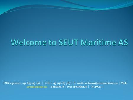 Office phone: +47 693 45 060 | Cell: + 47 936 67 387 | E- mail: | Web: seutmaritime.no | Sørkilen 8 | 1621 Fredrikstad | Norway.