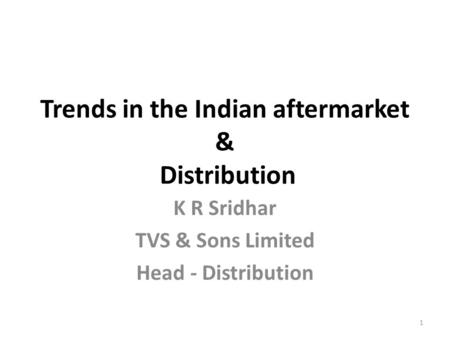 Trends in the Indian aftermarket & Distribution K R Sridhar TVS & Sons Limited Head - Distribution 1.
