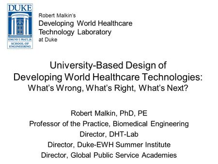 University-Based Design of Developing World Healthcare Technologies: Whats Wrong, Whats Right, Whats Next? Robert Malkin, PhD, PE Professor of the Practice,
