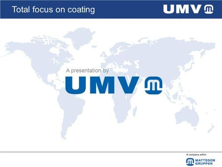 Total focus on coating A presentation by. Total focus on coating UMV Coating Systems AB, a member of the Mattsson Group UFABJunoverken FKAB UMVWinden.