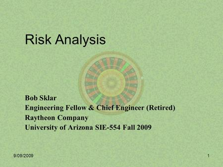 9/09/20091 Risk Analysis Bob Sklar Engineering Fellow & Chief Engineer (Retired) Raytheon Company University of Arizona SIE-554 Fall 2009.