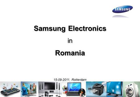 Samsung Electronics in Romania Samsung Electronics in Romania 15-09-2011, Rotterdam.
